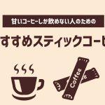 甘いコーヒーしか飲めない人のためのおすすめスティックコーヒー