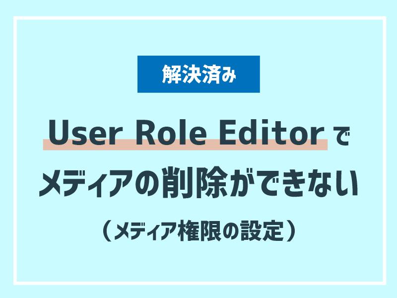 【解決済み】User Role Editorでメディアの削除ができない(メディア権限の設定)